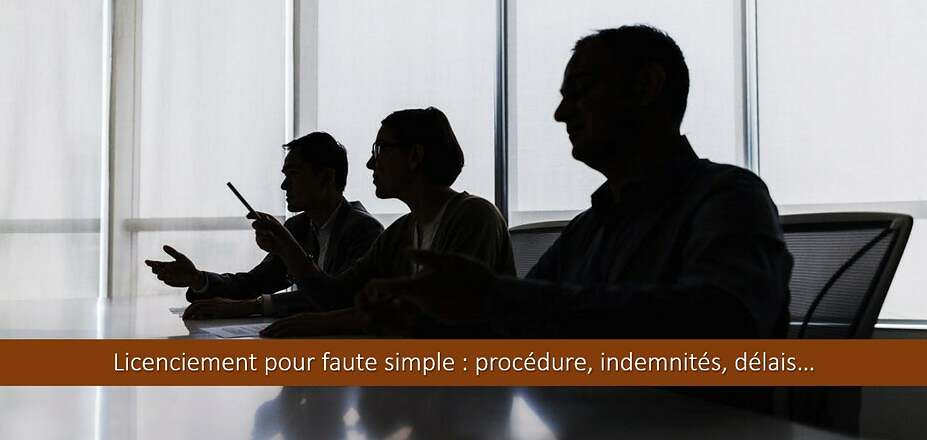 Licenciement pour faute simple : procédure, indemnités, délais… etc Tout savoir !