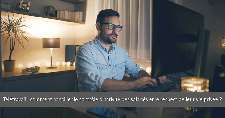 Télétravail: comment concilier le contrôle d'activité des salariés et le respect de leur vie privée ?