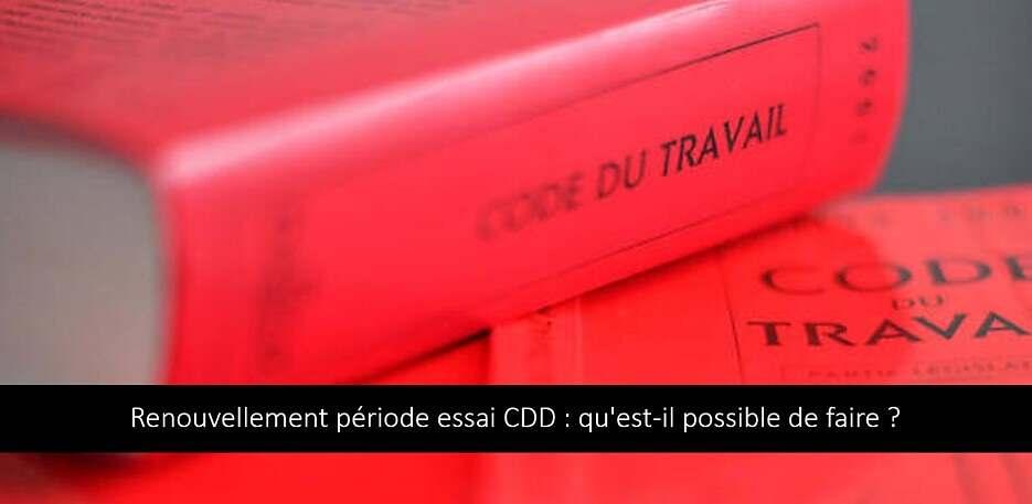 Renouvellement période essai CDD : qu'est-il possible de faire ?
