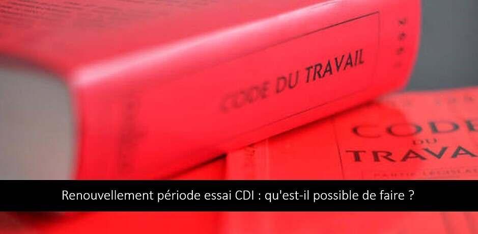 Renouvellement période essai CDI : qu'est-il possible de faire ?